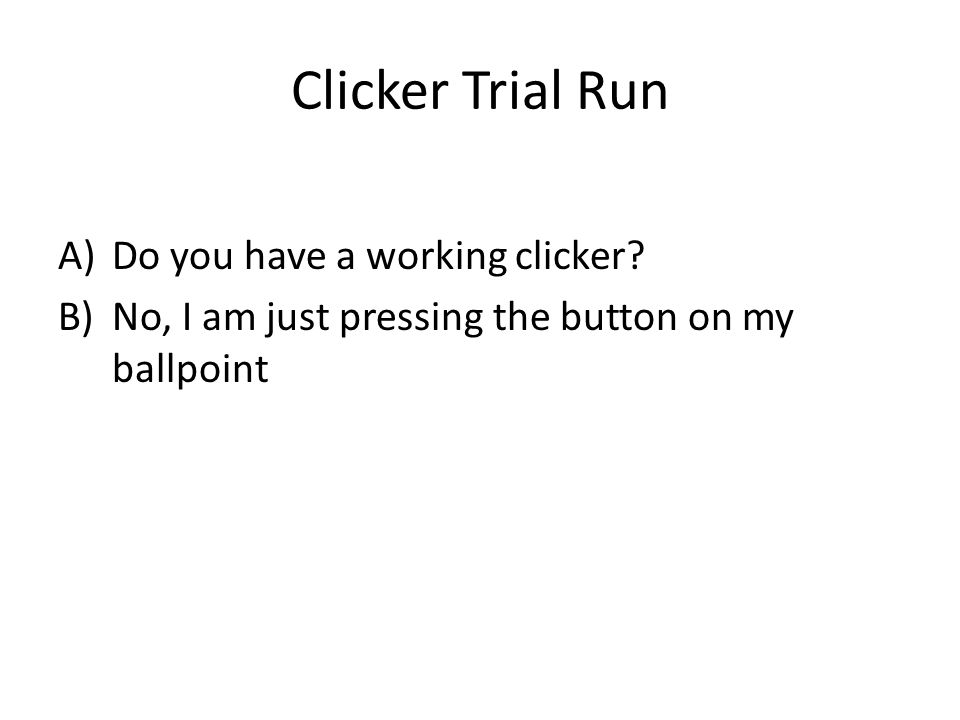 Clicker Trial Run A)Do you have a working clicker.