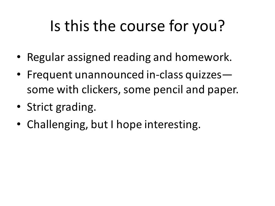 Is this the course for you. Regular assigned reading and homework.