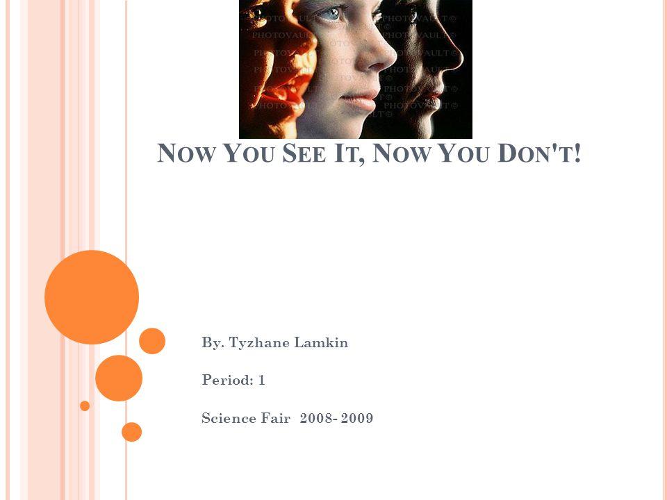 N OW Y OU S EE I T, N OW Y OU D ON ' T ! By. Tyzhane Lamkin Period: 1 Science Fair 2008- 2009
