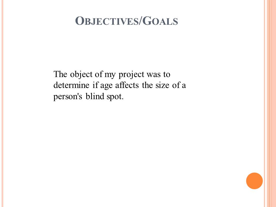 O BJECTIVES /G OALS The object of my project was to determine if age affects the size of a person s blind spot.