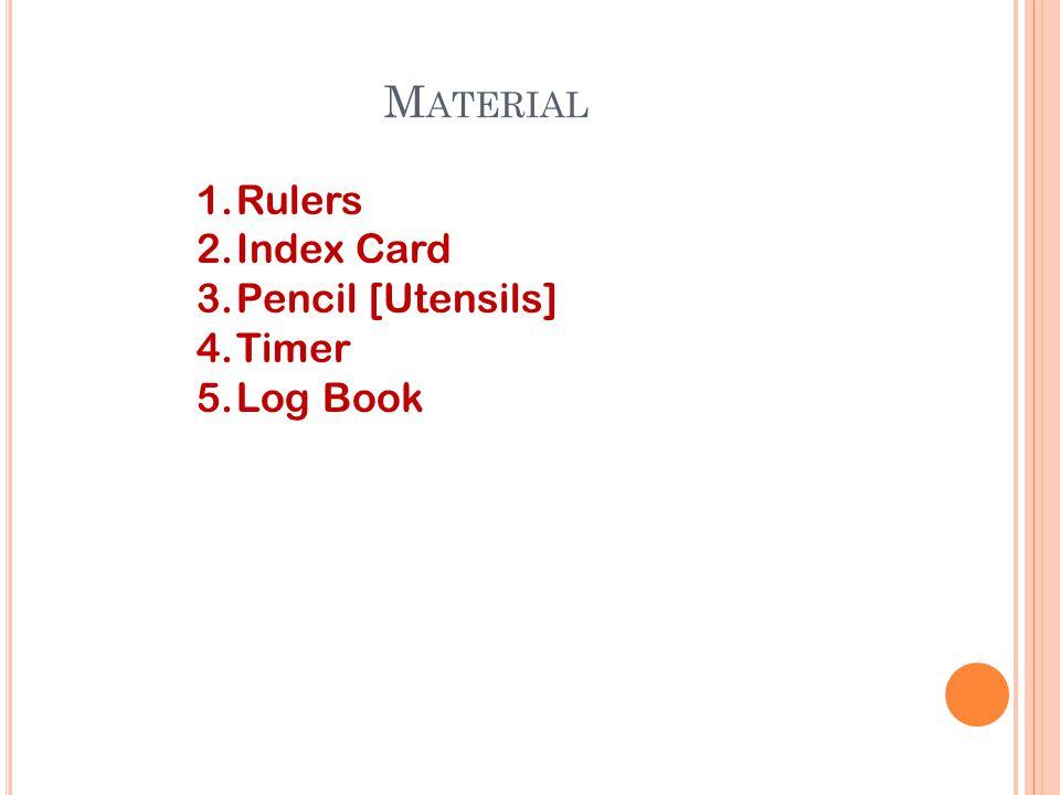 M ATERIAL 1.Rulers 2.Index Card 3.Pencil [Utensils] 4.Timer 5.Log Book