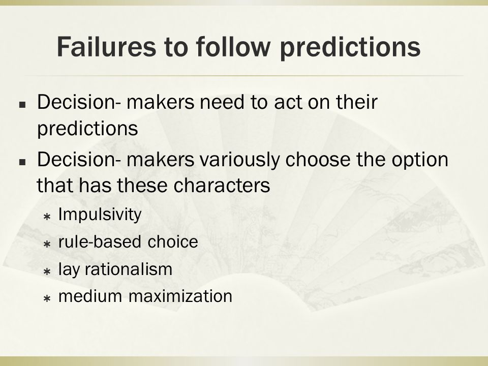 Failures to follow predictions Decision- makers need to act on their predictions Decision- makers variously choose the option that has these character