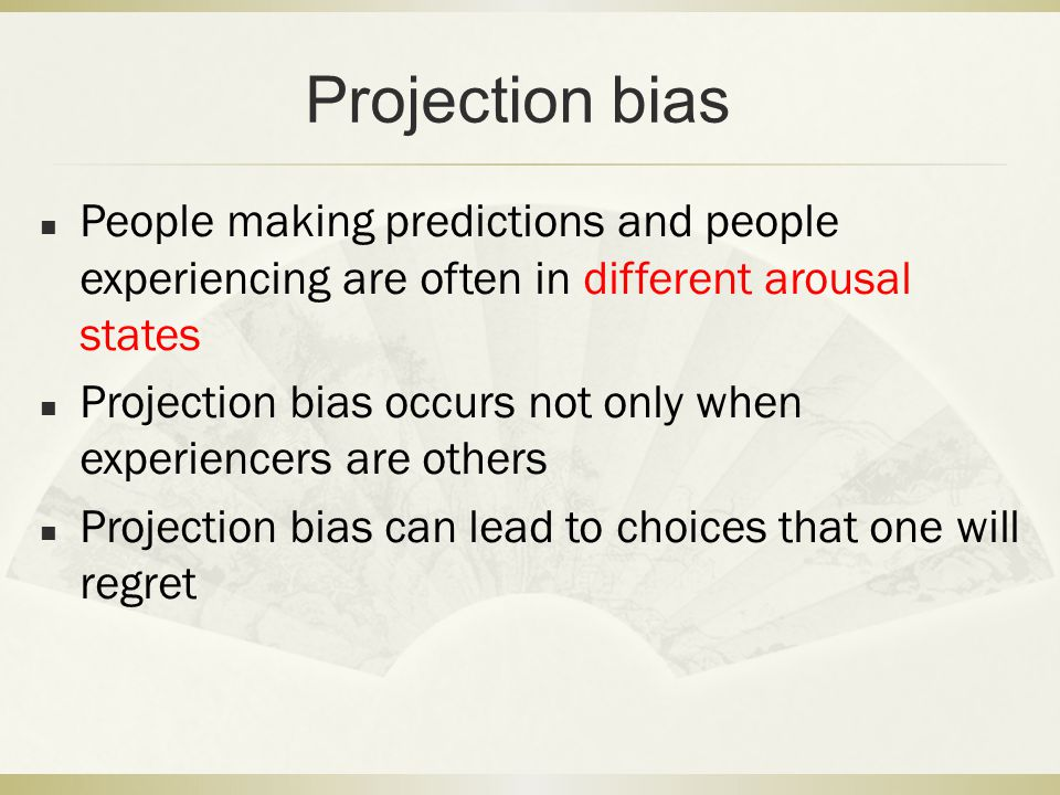 Projection bias People making predictions and people experiencing are often in different arousal states Projection bias occurs not only when experienc
