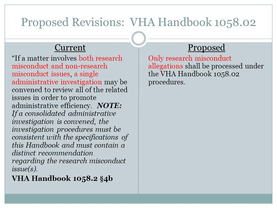 Proposed Revisions: VHA Handbook 1058.02 Current If a matter involves both research misconduct and non-research misconduct issues, a single administrative investigation may be convened to review all of the related issues in order to promote administrative efficiency.