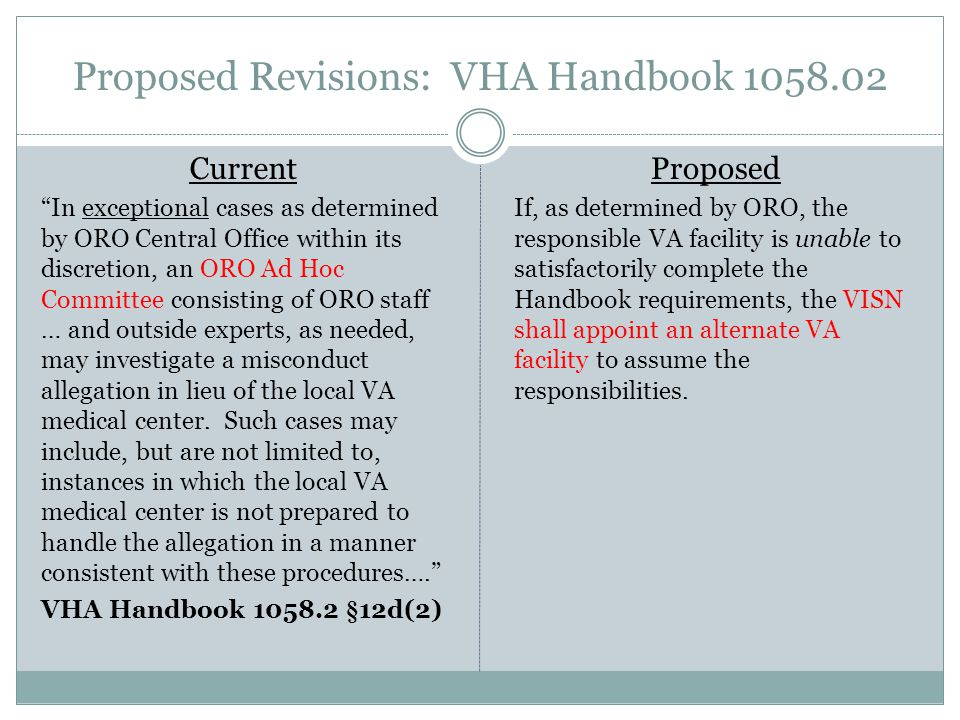 Proposed Revisions: VHA Handbook 1058.02 Current In exceptional cases as determined by ORO Central Office within its discretion, an ORO Ad Hoc Committee consisting of ORO staff … and outside experts, as needed, may investigate a misconduct allegation in lieu of the local VA medical center.