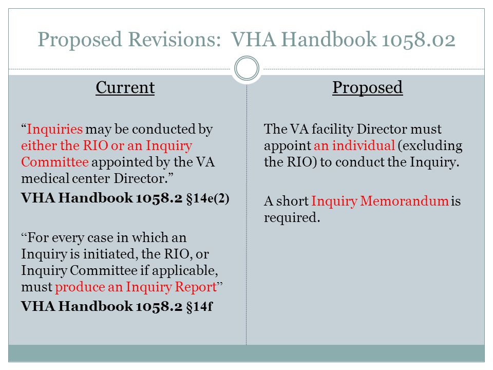 Proposed Revisions: VHA Handbook 1058.02 Current Inquiries may be conducted by either the RIO or an Inquiry Committee appointed by the VA medical center Director. VHA Handbook 1058.2 §14e(2) For every case in which an Inquiry is initiated, the RIO, or Inquiry Committee if applicable, must produce an Inquiry Report VHA Handbook 1058.2 §14f Proposed The VA facility Director must appoint an individual (excluding the RIO) to conduct the Inquiry.