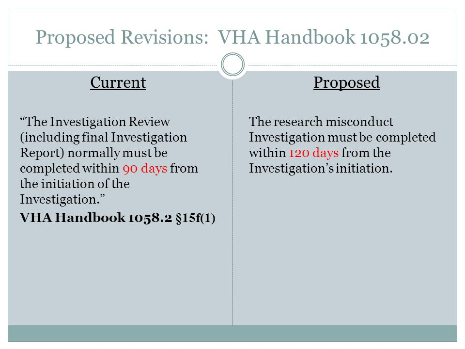 Proposed Revisions: VHA Handbook 1058.02 Current The Investigation Review (including final Investigation Report) normally must be completed within 90 days from the initiation of the Investigation. VHA Handbook 1058.2 §15f(1) Proposed The research misconduct Investigation must be completed within 120 days from the Investigation's initiation.
