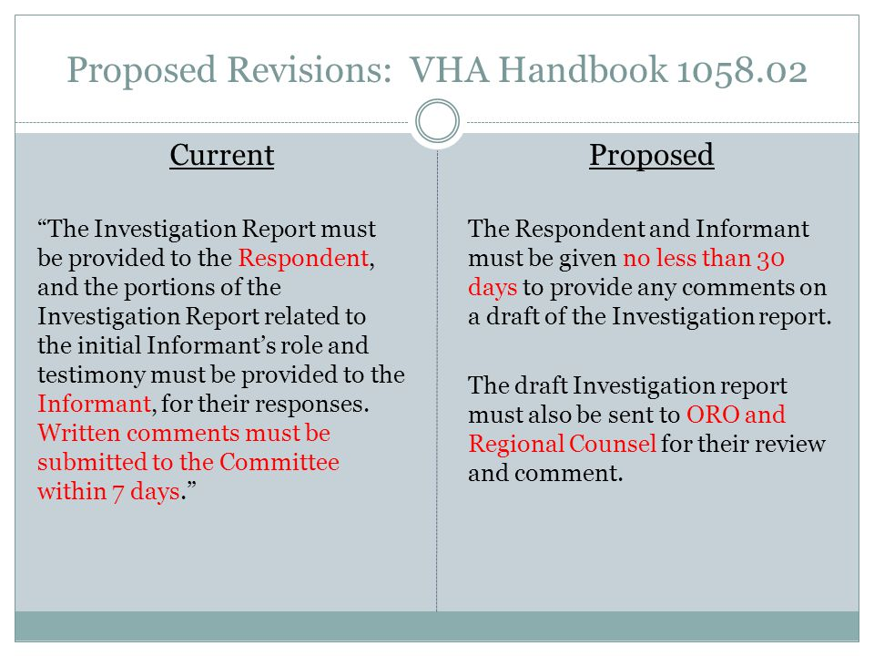 Proposed Revisions: VHA Handbook 1058.02 Current The Investigation Report must be provided to the Respondent, and the portions of the Investigation Report related to the initial Informant's role and testimony must be provided to the Informant, for their responses.