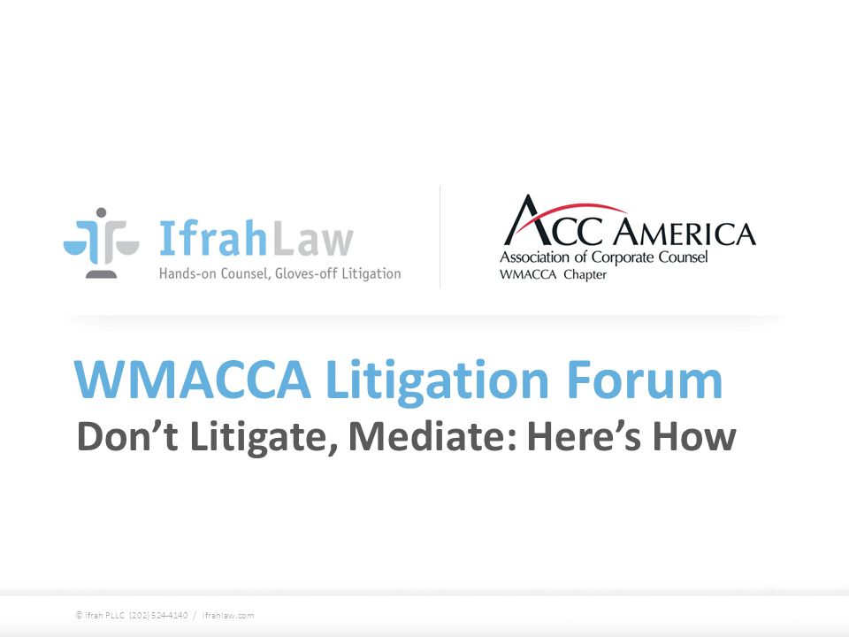 WMACCA Litigation Forum Don't Litigate, Mediate: Here's How © Ifrah PLLC (202) 524-4140 / ifrahlaw.com