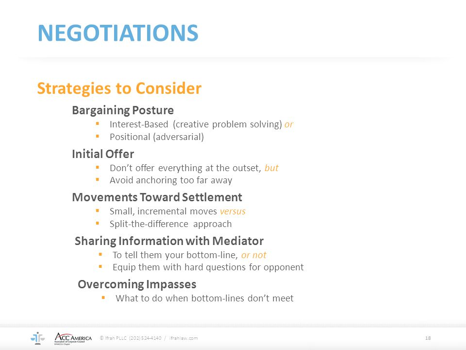 NEGOTIATIONS 18 Strategies to Consider Bargaining Posture  Interest-Based (creative problem solving) or  Positional (adversarial) Initial Offer  Do