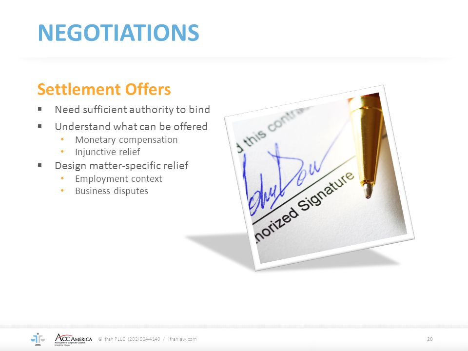 NEGOTIATIONS Settlement Offers  Need sufficient authority to bind  Understand what can be offered Monetary compensation Injunctive relief  Design m
