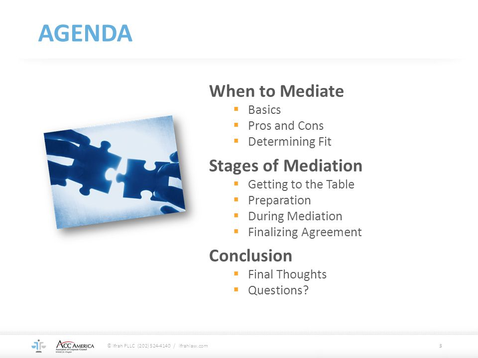 PREPARING FOR MEDIATION Attorney-Client Planning Educate the Client  Explain mediation process  Outline their side's strengths and weaknesses Discuss Settlement Authority  Get authority cleared as necessary Set Realistic Expectations  Length, cost, and likelihood of success  Focus on risk assessment, not persuasion Choose Participants  Consider settlement authority, schedules, personality styles, factual knowledge, and expertise 14 © Ifrah PLLC (202) 524-4140 / ifrahlaw.com