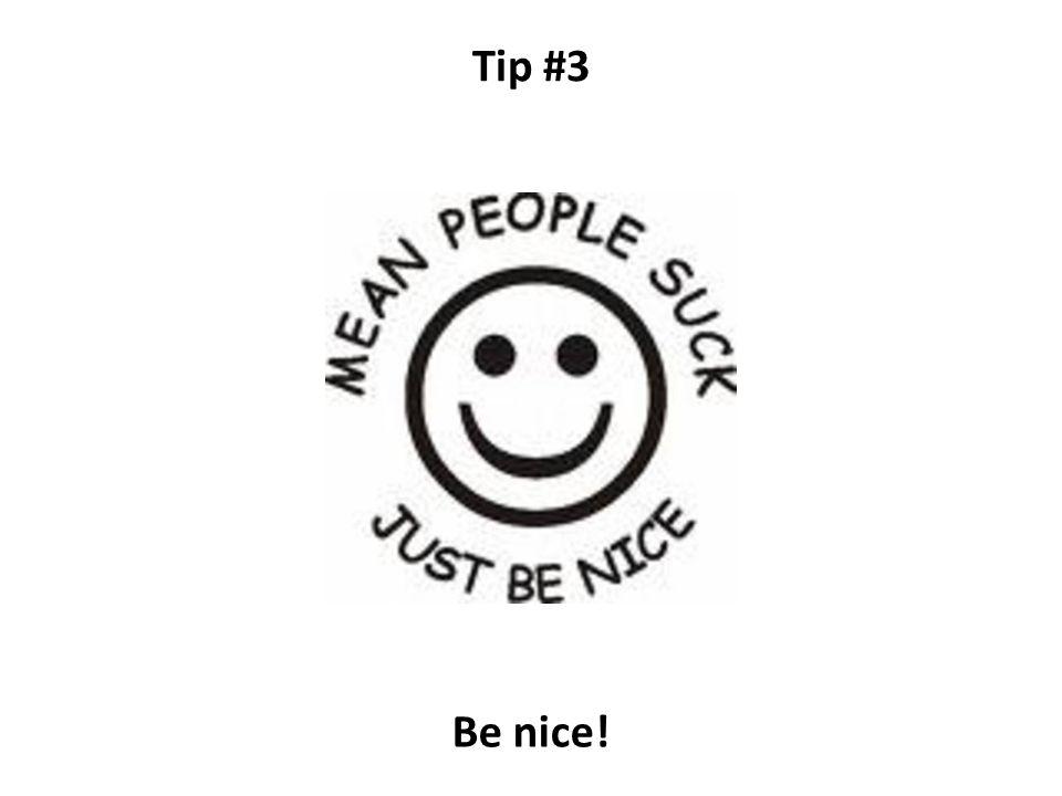 Tip #3 Be nice!