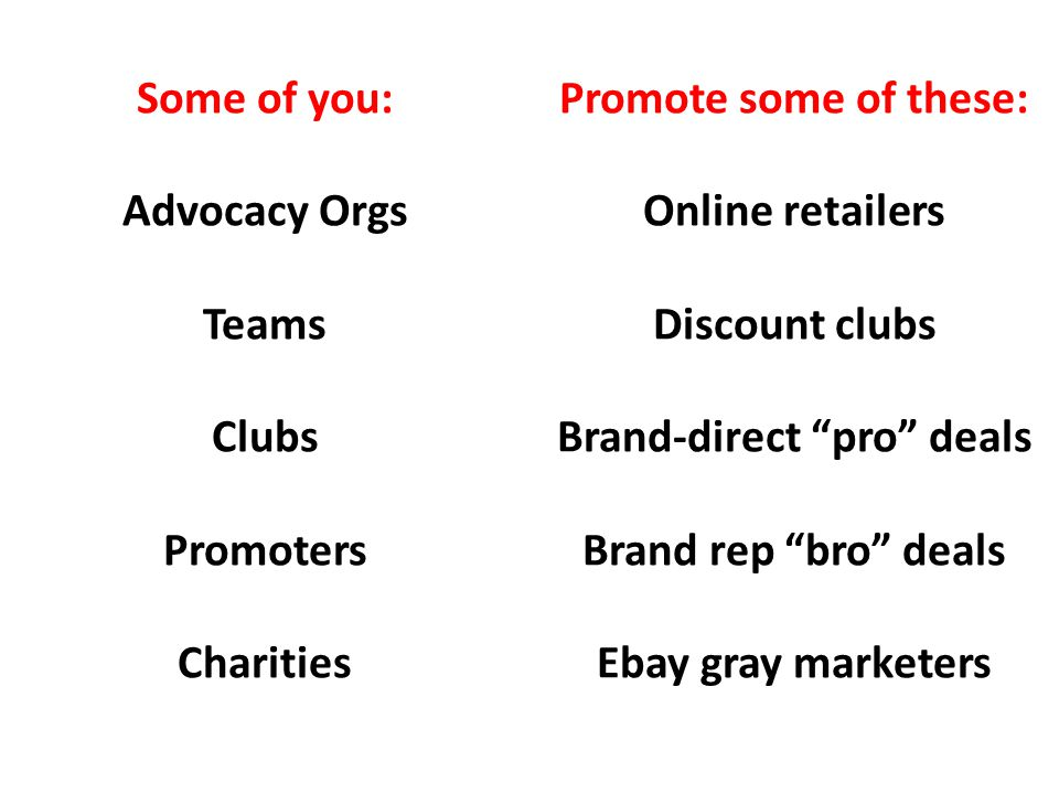 Some of you: Advocacy Orgs Teams Clubs Promoters Charities Promote some of these: Online retailers Discount clubs Brand-direct pro deals Brand rep bro deals Ebay gray marketers