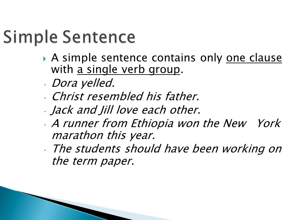 Simple Sentence  A simple sentence contains only one clause with a single verb group. Dora yelled. Christ resembled his father. Jack and Jill love ea
