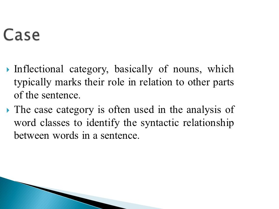 Case  Inflectional category, basically of nouns, which typically marks their role in relation to other parts of the sentence.  The case category is
