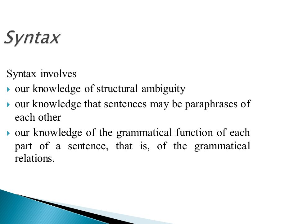 Syntax Syntax involves  our knowledge of structural ambiguity  our knowledge that sentences may be paraphrases of each other  our knowledge of the