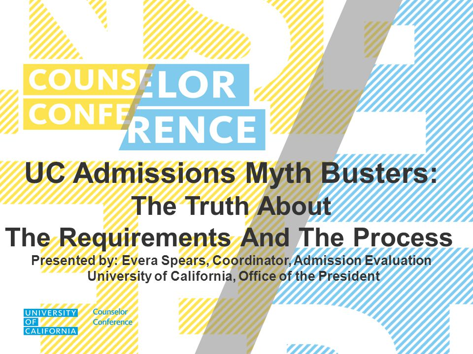 UC Admissions Myth Busters: The Truth About The Requirements And The Process Presented by: Evera Spears, Coordinator, Admission Evaluation University