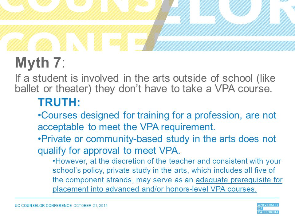 UC COUNSELOR CONFERENCE OCTOBER 21, 2014 Myth 7: If a student is involved in the arts outside of school (like ballet or theater) they don't have to ta