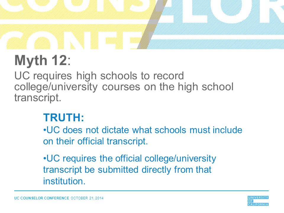 UC COUNSELOR CONFERENCE OCTOBER 21, 2014 Myth 12: UC requires high schools to record college/university courses on the high school transcript. TRUTH: