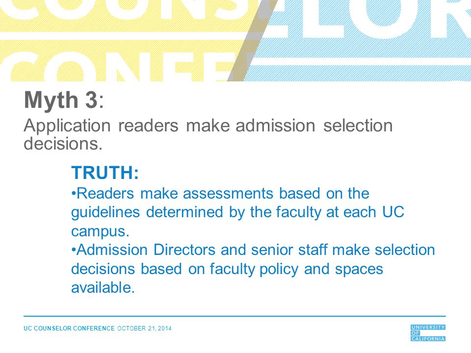 UC COUNSELOR CONFERENCE OCTOBER 21, 2014 Myth 3: Application readers make admission selection decisions. TRUTH: Readers make assessments based on the