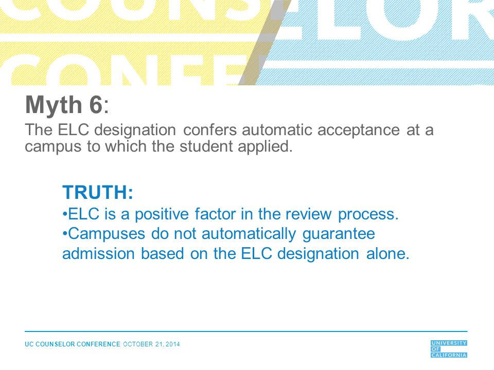 UC COUNSELOR CONFERENCE OCTOBER 21, 2014 Myth 6: The ELC designation confers automatic acceptance at a campus to which the student applied. TRUTH: ELC