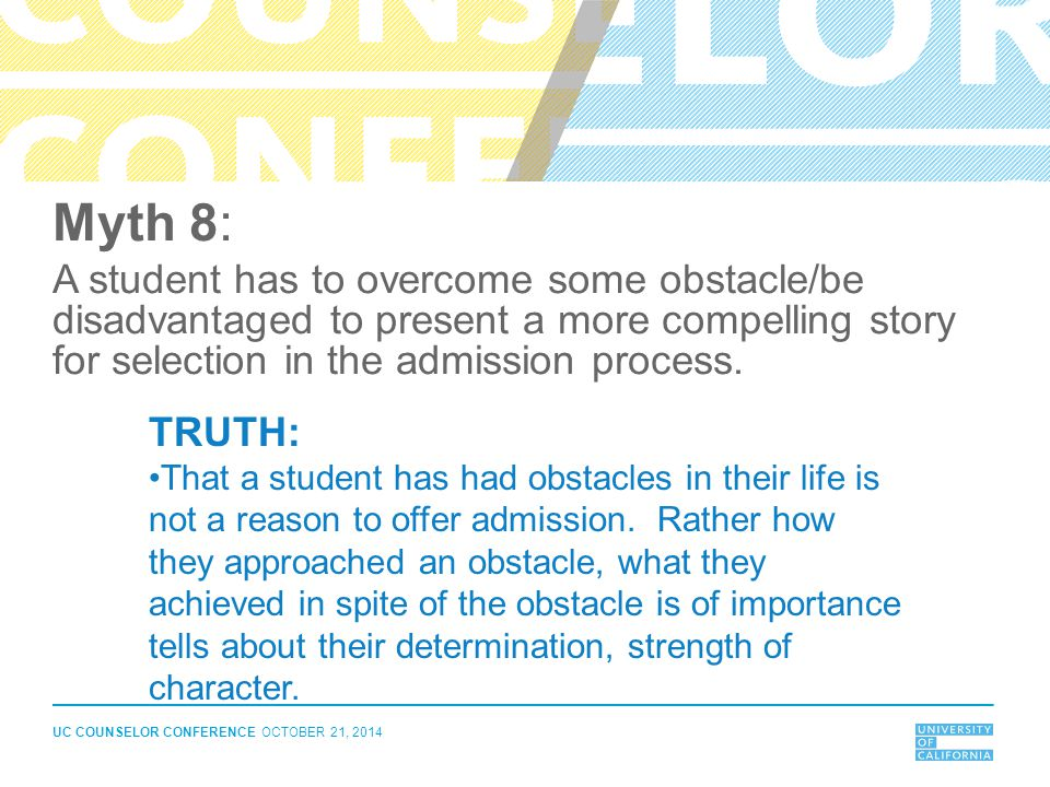 UC COUNSELOR CONFERENCE OCTOBER 21, 2014 Myth 8: A student has to overcome some obstacle/be disadvantaged to present a more compelling story for selec