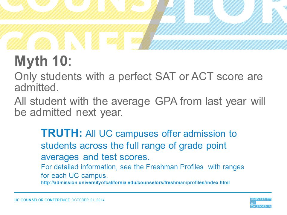 UC COUNSELOR CONFERENCE OCTOBER 21, 2014 Myth 10: Only students with a perfect SAT or ACT score are admitted. All student with the average GPA from la