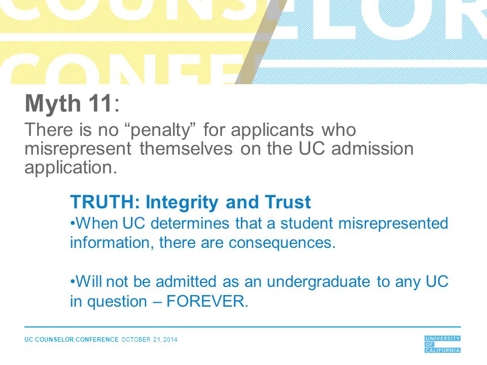"UC COUNSELOR CONFERENCE OCTOBER 21, 2014 Myth 11: There is no ""penalty"" for applicants who misrepresent themselves on the UC admission application. TR"