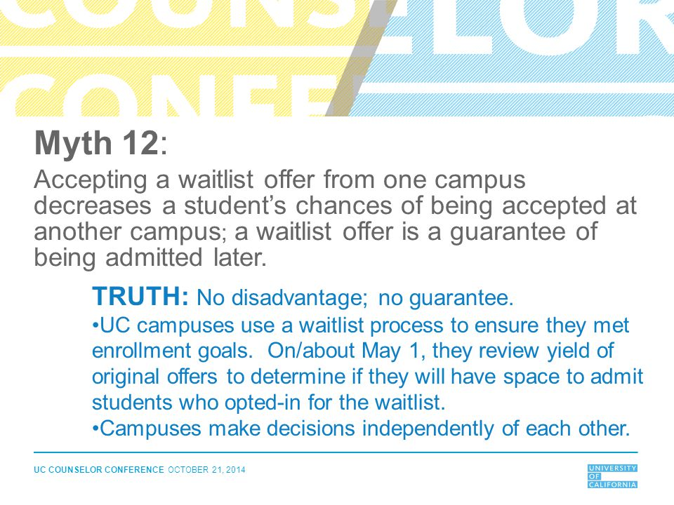 UC COUNSELOR CONFERENCE OCTOBER 21, 2014 Myth 12: Accepting a waitlist offer from one campus decreases a student's chances of being accepted at anothe