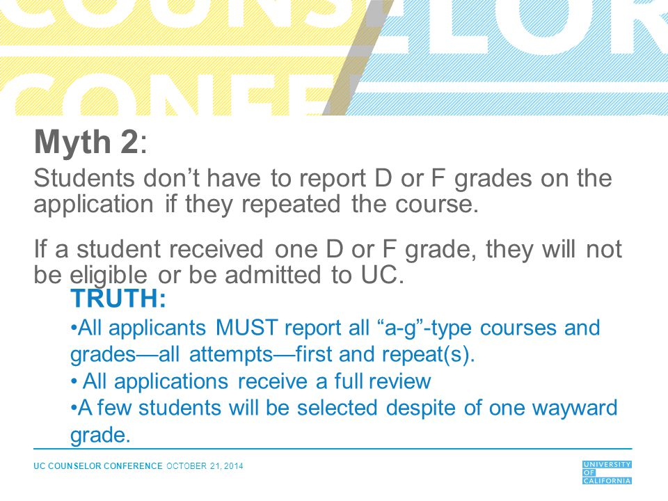 UC COUNSELOR CONFERENCE OCTOBER 21, 2014 Myth 2: Students don't have to report D or F grades on the application if they repeated the course. If a stud