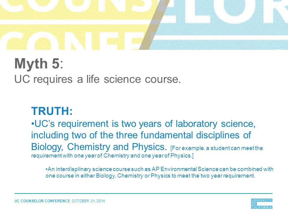UC COUNSELOR CONFERENCE OCTOBER 21, 2014 Myth 5: UC requires a life science course. TRUTH: UC's requirement is two years of laboratory science, includ