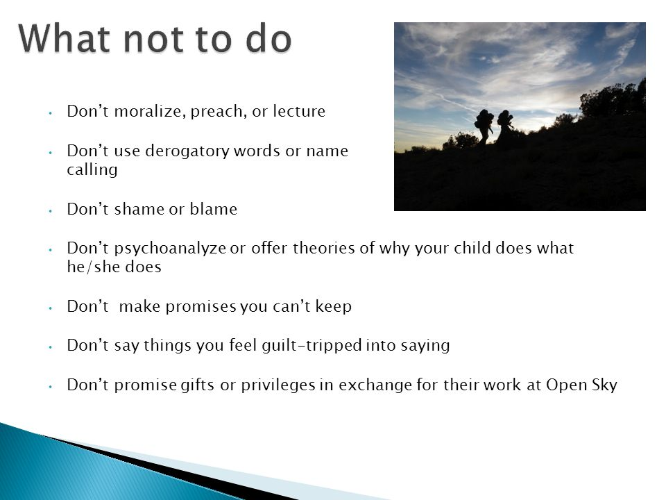 Don't moralize, preach, or lecture Don't use derogatory words or name calling Don't shame or blame Don't psychoanalyze or offer theories of why your c