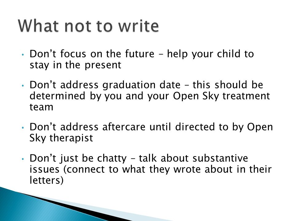 Don't focus on the future – help your child to stay in the present Don't address graduation date – this should be determined by you and your Open Sky treatment team Don't address aftercare until directed to by Open Sky therapist Don't just be chatty – talk about substantive issues (connect to what they wrote about in their letters)