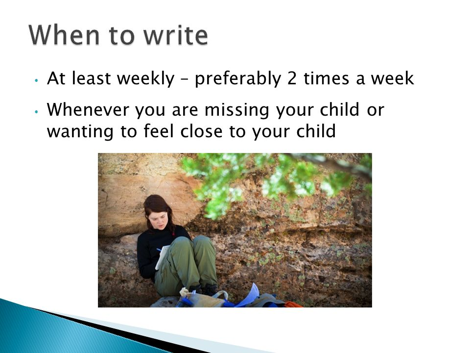 At least weekly – preferably 2 times a week Whenever you are missing your child or wanting to feel close to your child