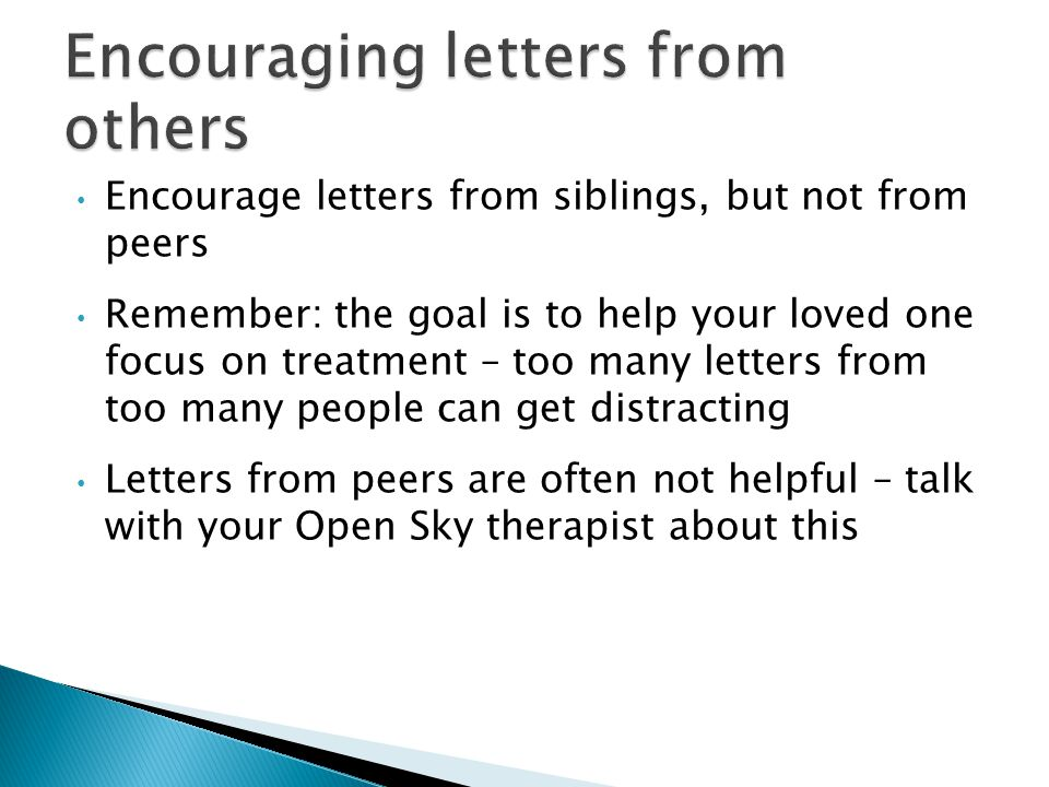 Encourage letters from siblings, but not from peers Remember: the goal is to help your loved one focus on treatment – too many letters from too many people can get distracting Letters from peers are often not helpful – talk with your Open Sky therapist about this