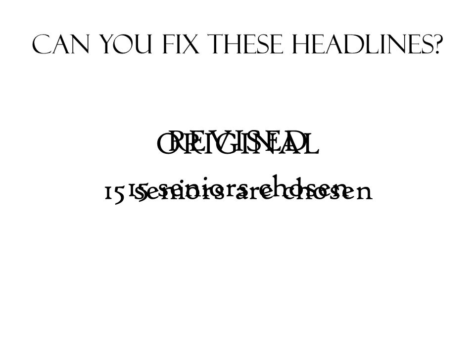 Can You Fix These Headlines ORIGINAL 15 seniors are chosen REVISED 15 seniors chosen