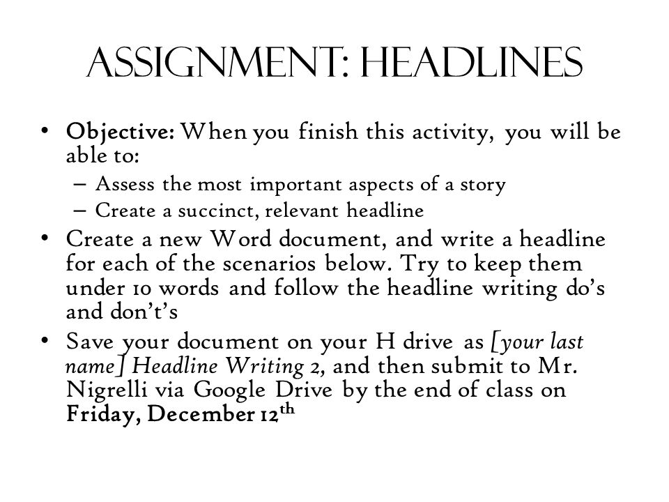 Assignment: headlines Objective: When you finish this activity, you will be able to: – Assess the most important aspects of a story – Create a succinct, relevant headline Create a new Word document, and write a headline for each of the scenarios below.