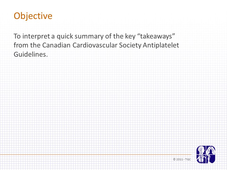 """Objective To interpret a quick summary of the key """"takeaways"""" from the Canadian Cardiovascular Society Antiplatelet Guidelines. © 2011 - TIGC"""