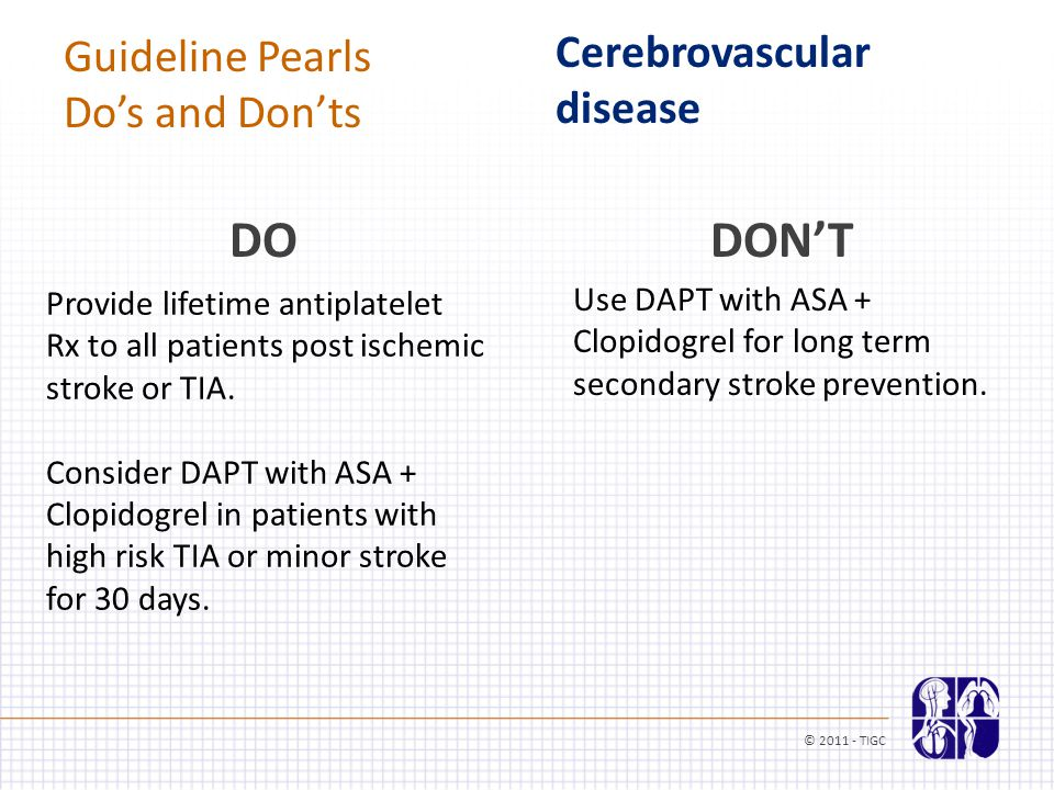 Guideline Pearls Do's and Don'ts Cerebrovascular disease Provide lifetime antiplatelet Rx to all patients post ischemic stroke or TIA.