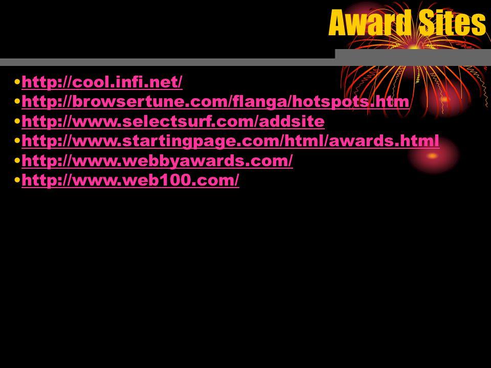 Award Sites http://cool.infi.net/ http://browsertune.com/flanga/hotspots.htm http://www.selectsurf.com/addsite http://www.startingpage.com/html/awards.html http://www.webbyawards.com/ http://www.web100.com/