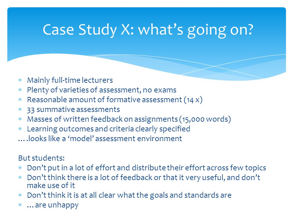 Case Study X: what's going on?  Mainly full-time lecturers  Plenty of varieties of assessment, no exams  Reasonable amount of formative assessment
