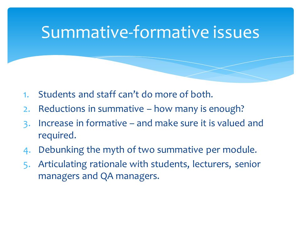 1.Students and staff can't do more of both. 2.Reductions in summative – how many is enough? 3.Increase in formative – and make sure it is valued and r
