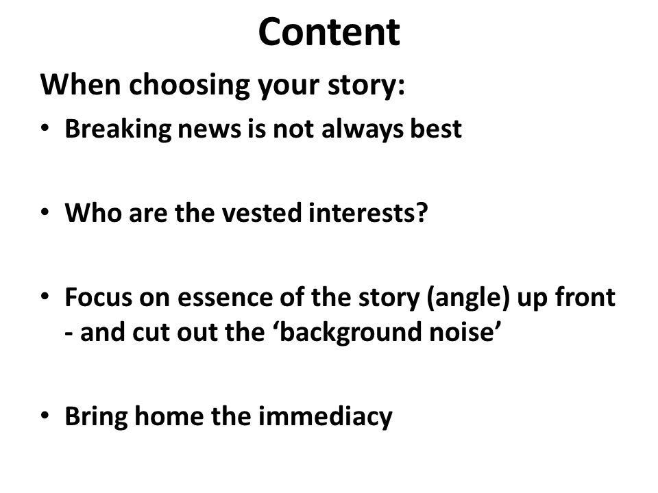 Content When choosing your story: Breaking news is not always best Who are the vested interests.