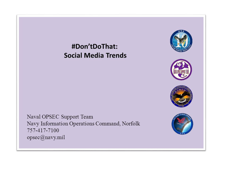 Naval OPSEC Support Team Navy Information Operations Command, Norfolk 757-417-7100 opsec@navy.mil #Don'tDoThat: Social Media Trends
