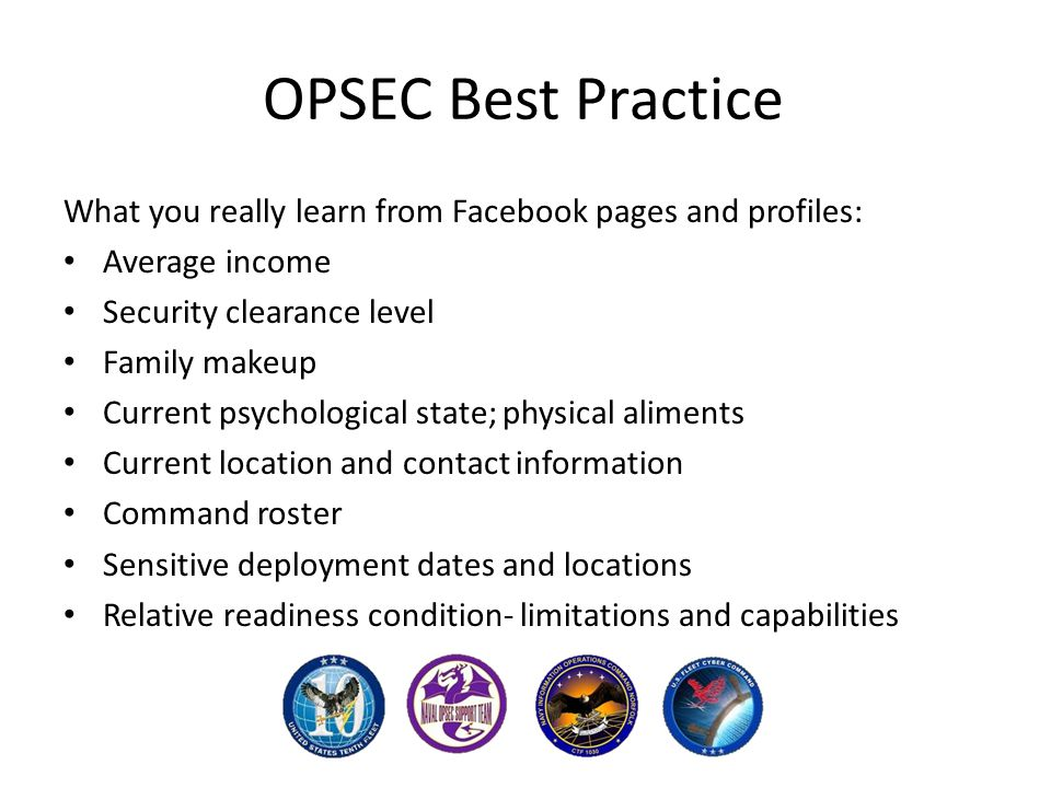 OPSEC Best Practice What you really learn from Facebook pages and profiles: Average income Security clearance level Family makeup Current psychological state; physical aliments Current location and contact information Command roster Sensitive deployment dates and locations Relative readiness condition- limitations and capabilities