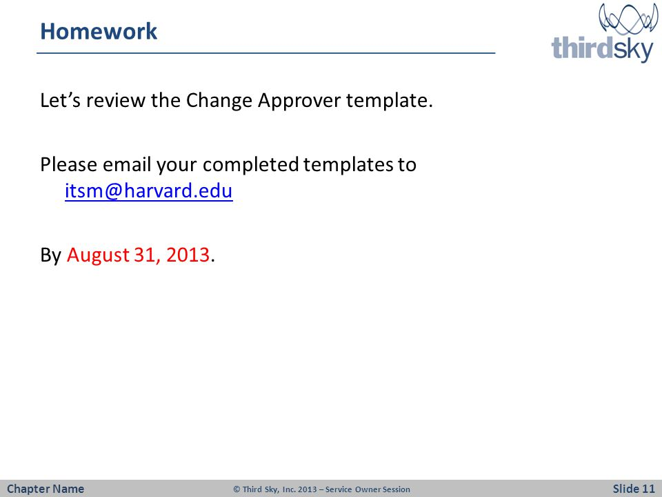 Homework Let's review the Change Approver template. Please email your completed templates to itsm@harvard.edu itsm@harvard.edu By August 31, 2013. Cha