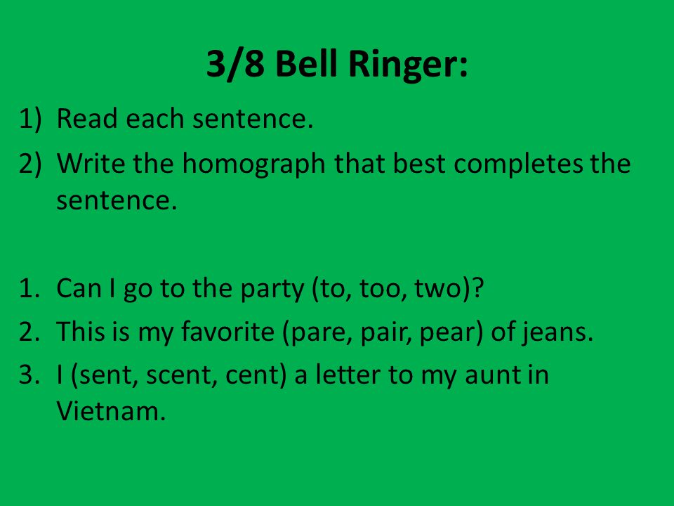 3/8 Bell Ringer: 1)Read each sentence. 2)Write the homograph that best completes the sentence. 1.Can I go to the party (to, too, two)? 2.This is my fa