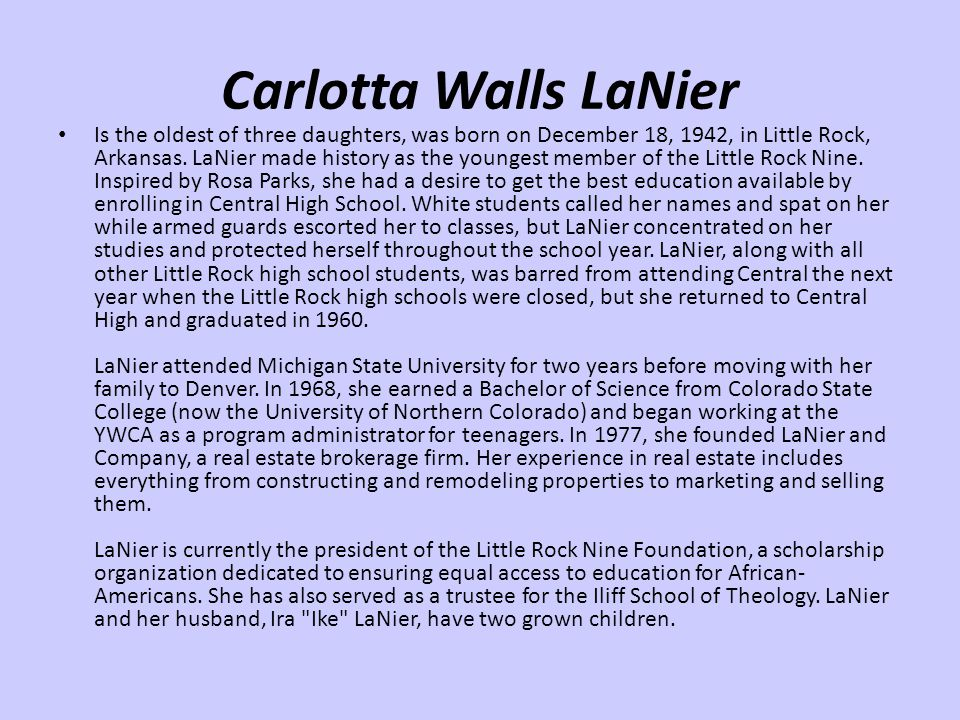 Carlotta Walls LaNier Is the oldest of three daughters, was born on December 18, 1942, in Little Rock, Arkansas. LaNier made history as the youngest m