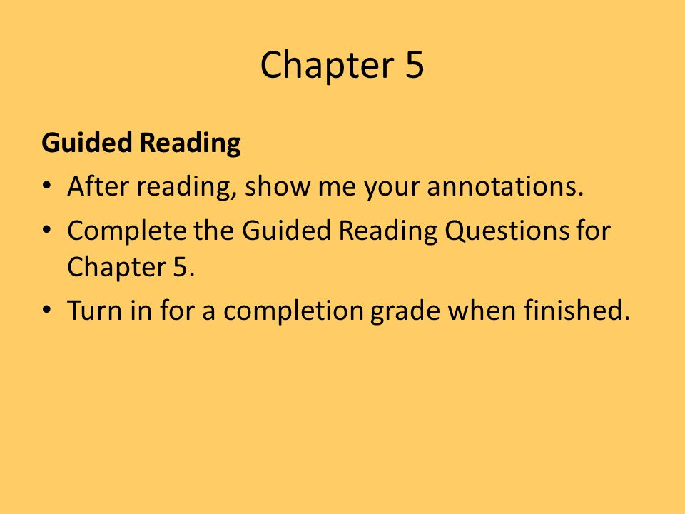 Chapter 5 Guided Reading After reading, show me your annotations. Complete the Guided Reading Questions for Chapter 5. Turn in for a completion grade